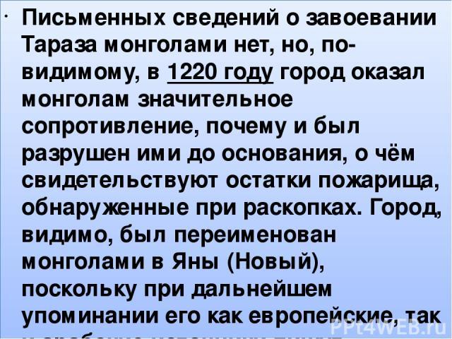 , Письменных сведений о завоевании Тараза монголами нет, но, по-видимому, в1220 годугород оказал монголам значительное сопротивление, почему и был разрушен ими до основания, о чём свидетельствуют остатки пожарища, обнаруженные при раскопках. Город…