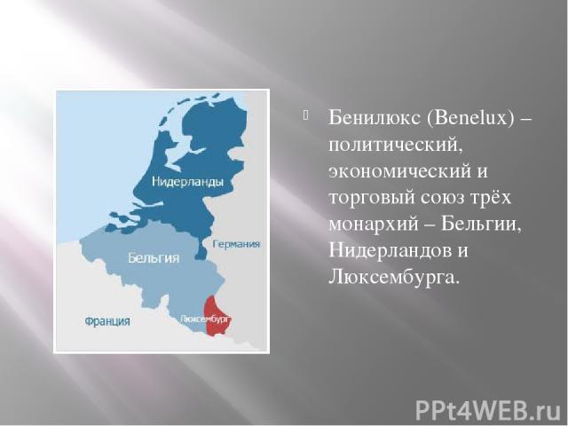 Бенилюкс (Benelux) – политический, экономический и торговый союз трёх монархий – Бельгии, Нидерландов и Люксембурга.