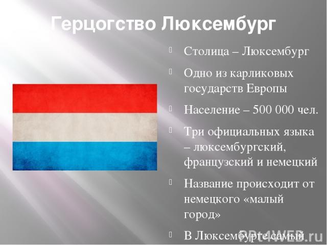 Герцогство Люксембург Столица – Люксембург Одно из карликовых государств Европы Население – 500 000 чел. Три официальных языка – люксембургский, французский и немецкий Название происходит от немецкого «малый город» В Люксембурге самый высокий в мире…