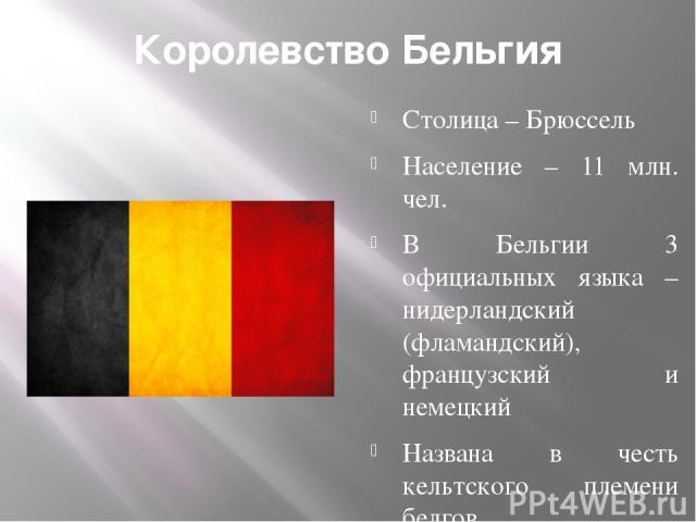 Королевство Бельгия Столица – Брюссель Население – 11 млн. чел. В Бельгии 3 официальных языка – нидерландский (фламандский), французский и немецкий Названа в честь кельтского племени белгов Несмотря на небольшую площадь, Бельгия является федерацией