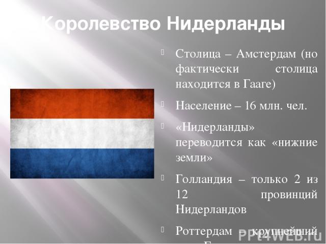 Королевство Нидерланды Столица – Амстердам (но фактически столица находится в Гааге) Население – 16 млн. чел. «Нидерланды» переводится как «нижние земли» Голландия – только 2 из 12 провинций Нидерландов Роттердам – крупнейший порт Европы У Нидерланд…