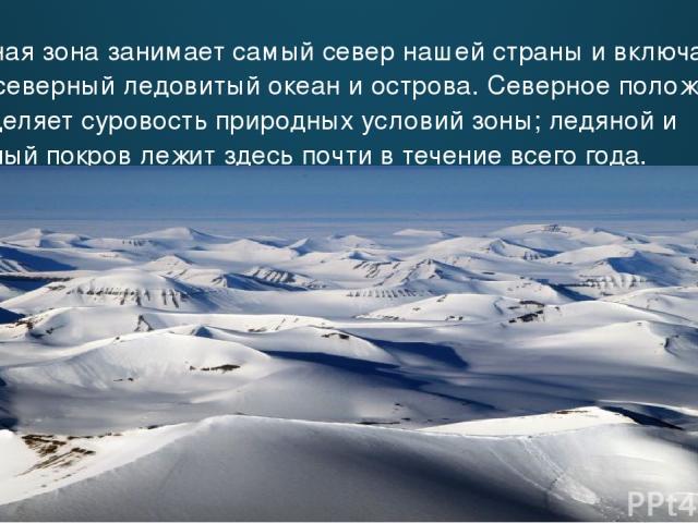 Ледяная зона занимает самый север нашей страны и включает в себя северный ледовитый океан и острова. Cеверное положение определяет суровость природных условий зоны; ледяной и снежный покров лежит здесь почти в течение всего года.