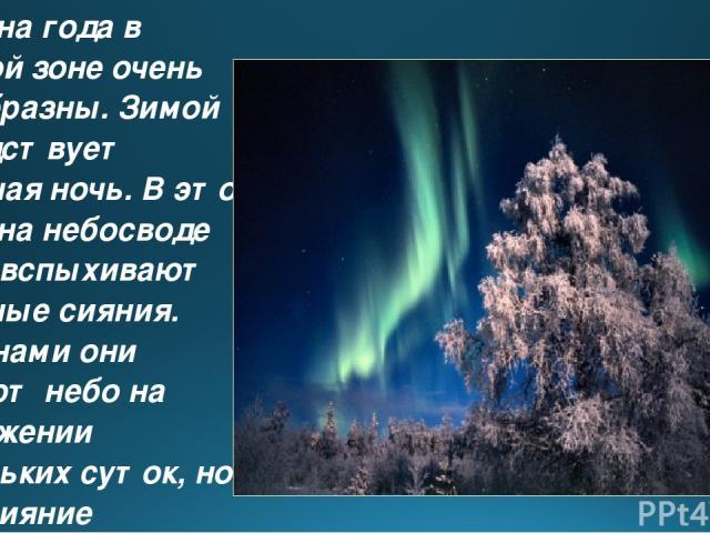 Времена года в ледяной зоне очень своеобразны. Зимой господствует полярная ночь. В это время на небосводе часто вспыхивают полярные сияния. Временами они озаряют небо на протяжении нескольких суток, но чаще сияние продолжается час-полтора.