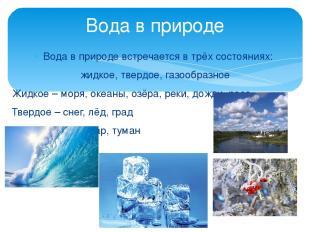 Вода в природе встречается в трёх состояниях: жидкое, твердое, газообразное Жидк