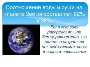 Соотношение воды и суши на планете Земля составляет 62% и 38% Если всю воду расп
