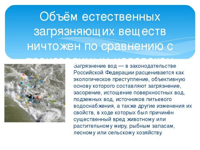 Загрязнение вод — в законодательстве Российской Федерации расценивается как экологическое преступление, объективную основу которого составляют загрязнение, засорение, истощение поверхностных вод, подземных вод, источников питьевого водоснабжения, а …