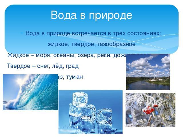Вода в природе встречается в трёх состояниях: жидкое, твердое, газообразное Жидкое – моря, океаны, озёра, реки, дожди, роса Твердое – снег, лёд, град Газообразное – пар, туман Вода в природе