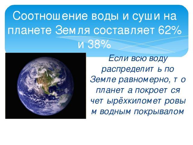 Соотношение воды и суши на планете Земля составляет 62% и 38% Если всю воду распределить по Земле равномерно, то планета покроется четырёхкилометровым водным покрывалом