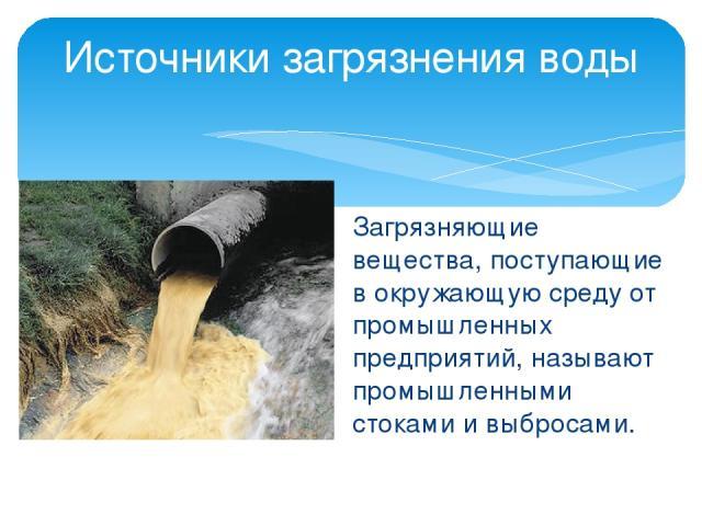 Загрязняющие вещества, поступающие в окружающую среду от промышленных предприятий, называют промышленными стоками и выбросами. Источники загрязнения воды
