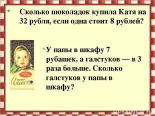 Сколько шоколадок купила Катя на 32 рубля, если одна стоит 8 рублей? У папы в шк