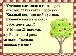 Ученики посадили в саду перед школой 27 кустиков черёмухи. Каждый посадил по 3 к