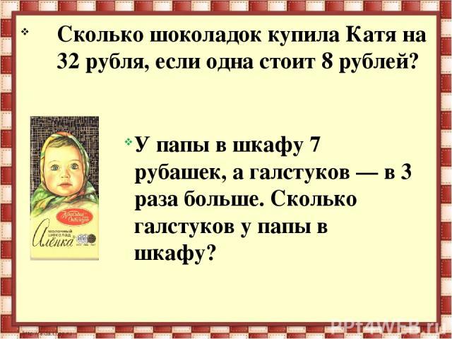 Сколько шоколадок купила Катя на 32 рубля, если одна стоит 8 рублей? У папы в шкафу 7 рубашек, а галстуков — в 3 раза больше. Сколько галстуков у папы в шкафу?