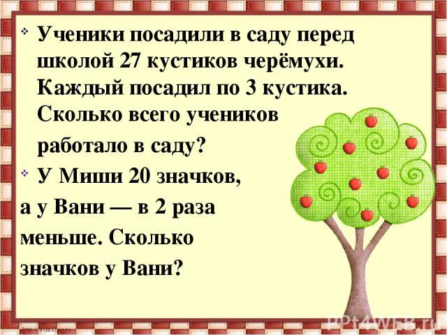 Ученики посадили в саду перед школой 27 кустиков черёмухи. Каждый посадил по 3 кустика. Скольковсего учеников  работало в саду? У Миши 20 значков, а у Вани — в 2 раза меньше. Сколько значков у Вани?