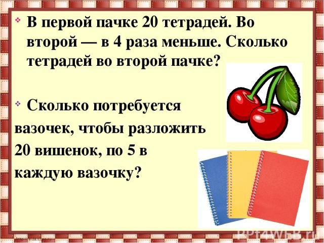 В первой пачке 20 тетрадей. Во второй — в 4 раза меньше. Сколько тетрадей во второй пачке? Сколько потребуется вазочек, чтобы разложить 20 вишенок, по 5 в каждую вазочку?