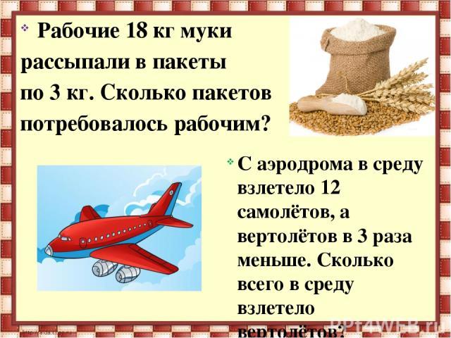 Рабочие 18 кг муки рассыпали в пакеты по 3 кг. Сколько пакетов потребовалось рабочим? С аэродрома в среду взлетело 12 самолётов, а вертолётов в 3 раза меньше. Сколько всего в среду взлетело вертолётов?