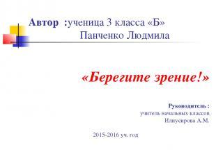 Автор :ученица 3 класса «Б» Панченко Людмила «Берегите зрение!» Руководитель : у