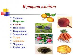 В рацион входят Морковь Петрушка Свекла Шиповник Боярышник Зеленый чай Тыква Абр