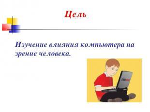 Цель Изучение влияния компьютера на зрение человека.
