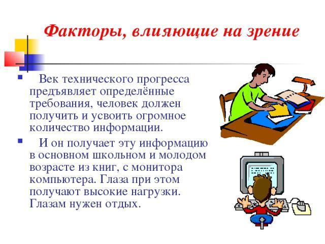 Факторы, влияющие на зрение Век технического прогресса предъявляет определённые требования, человек должен получить и усвоить огромное количество информации. И он получает эту информацию в основном школьном и молодом возрасте из книг, с монитора ком…