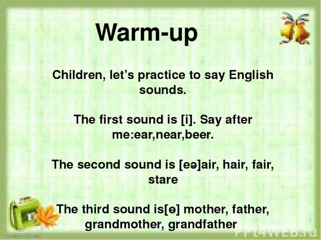 Children, let's practice to say English sounds. The first sound is [i]. Say after me:ear,near,beer. The second sound is [eә]air, hair, fair, stare The third sound is[ө] mother, father, grandmother, grandfather Warm-up