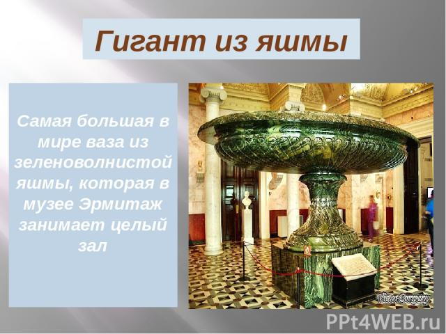 Гигант из яшмы Самая большая в мире ваза из зеленоволнистой яшмы, которая в музее Эрмитаж занимает целый зал