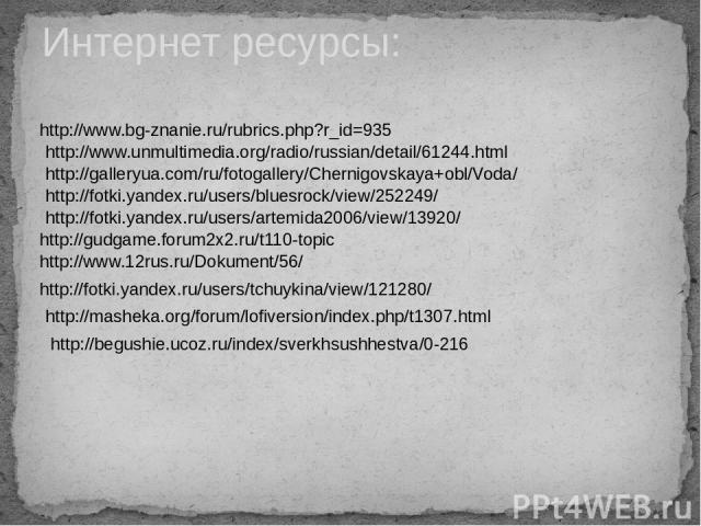 Интернет ресурсы: http://www.bg-znanie.ru/rubrics.php?r_id=935 http://www.unmultimedia.org/radio/russian/detail/61244.html http://galleryua.com/ru/fotogallery/Chernigovskaya+obl/Voda/ http://fotki.yandex.ru/users/bluesrock/view/252249/ http://fotki.…