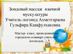 Зондовый массаж язычной мускулатуры Учитель-логопед Ахметгараева Гульфира Кашфул