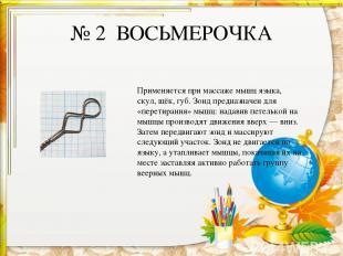 № 2 ВОСЬМЕРОЧКА Применяется при массаже мышц языка, скул, щёк, губ. Зонд предназ