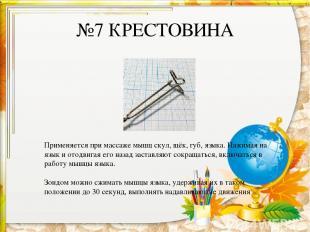 №7 КРЕСТОВИНА Применяется при массаже мышц скул, щёк, губ, языка. Нажимая на язы