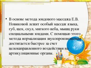 В основе метода зондового массажа Е.В. Новиковой лежит особый массаж языка, губ,