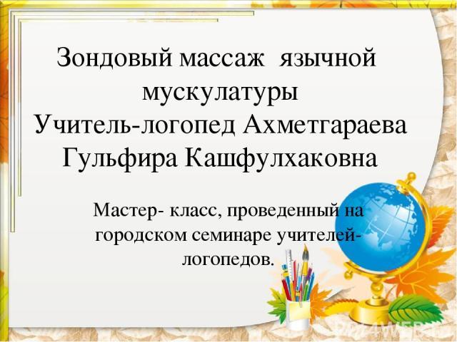 Зондовый массаж язычной мускулатуры Учитель-логопед Ахметгараева Гульфира Кашфулхаковна Мастер- класс, проведенный на городском семинаре учителей-логопедов.