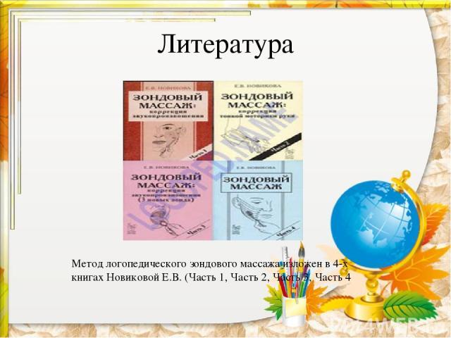 Литература Метод логопедического зондового массажа изложен в 4-х книгахНовиковой Е.В.(Часть 1, Часть 2, Часть 3, Часть 4