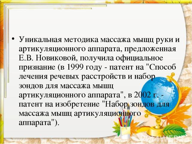 Уникальная методика массажа мыщц руки и артикуляционного аппарата, предложенная Е.В. Новиковой, получила официальное признание (в 1999 году - патент на