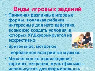 Виды игровых заданий Применяя различные игровые формы, вовлекая ребенка интересн