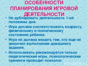 ОСОБЕННОСТИ ПЛАНИРОВАНИЯ ИГРОВОЙ ДЕЯТЕЛЬНОСТИ Не дублировать деятельность 1-ой п