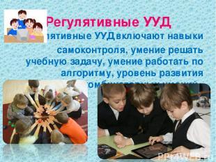 Регулятивные УУД Регулятивные УУД включают навыки самоконтроля, умение решать уч