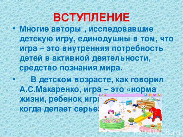 ВСТУПЛЕНИЕ Многие авторы , исследовавшие детскую игру, единодушны в том, что игра – это внутренняя потребность детей в активной деятельности, средство познания мира. В детском возрасте, как говорил А.С.Макаренко, игра – это «норма жизни, ребенок игр…