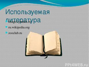 Используемая литература images.yandex.ru ru.wikipedia.org zooclub.ru