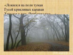 «Ложился на поля туман Гусей крикливых караван Тянулся к югу. Приближалась…»
