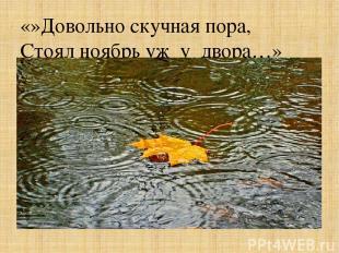 «»Довольно скучная пора, Стоял ноябрь уж у двора…»