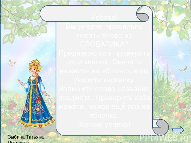 Зыбина Татьяна Петровна Ребята! Вы умеете правильно писать слова из СЛОВАРИКА? Предлагаю вам проверить свои знания. Сначала нажмите на яблочко, и вы увидите картинку. Запишите слово-название предмета. Проверить себя можете, нажав ещё раз на яблочко.…
