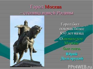 Город Москва – столица нашей Родины Город был основан более 850 лет назад Основа