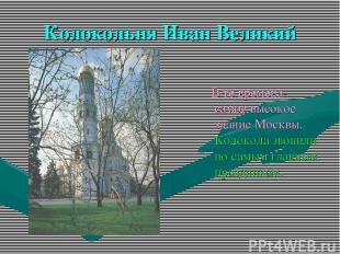 Колокольня Иван Великий В те времена- самое высокое здание Москвы. Колокола звон