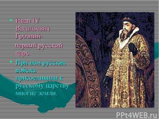 Иван IV Васильевич Грозный- первый русский царь. При нем русские войска присоеди