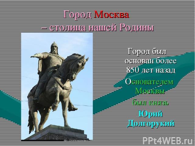 Город Москва – столица нашей Родины Город был основан более 850 лет назад Основателем Москвы был князь Юрий Долгорукий