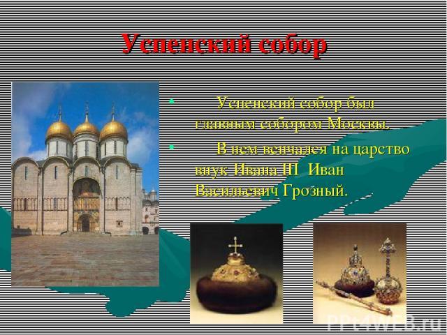 Успенский собор Успенский собор был главным собором Москвы. В нем венчался на царство внук Ивана III Иван Васильевич Грозный.