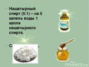Нашатырный спирт (5:1) – на 5 капель воды 1 капля нашатырного спирта. Сахар или