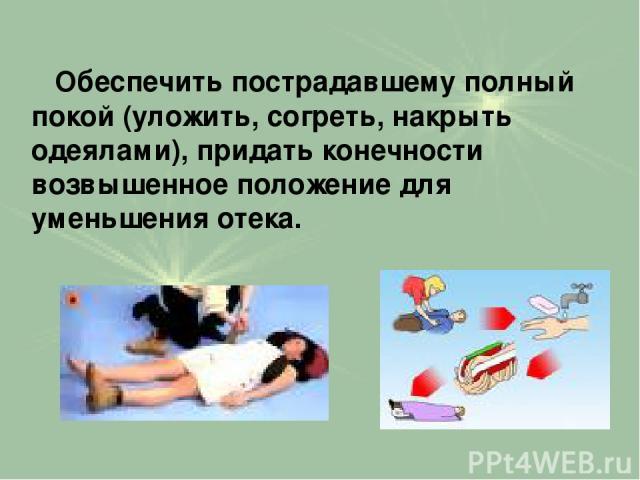 Обеспечить пострадавшему полный покой (уложить, согреть, накрыть одеялами), придать конечности возвышенное положение для уменьшения отека.