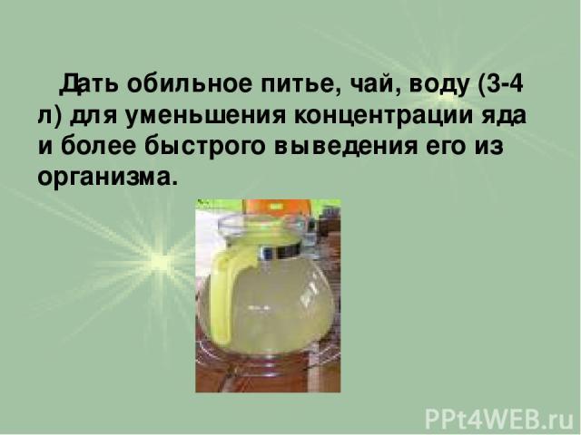 Дать обильное питье, чай, воду (3-4 л) для уменьшения концентрации яда и более быстрого выведения его из организма.