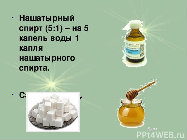 Нашатырный спирт (5:1) – на 5 капель воды 1 капля нашатырного спирта. Сахар или мед.
